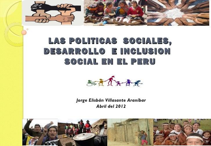 LAS POLITICAS SOCIALES,DESARROLLO E INCLUSION    SOCIAL EN EL PERU      Jorge Elisbán Villasante Araníbar                A...