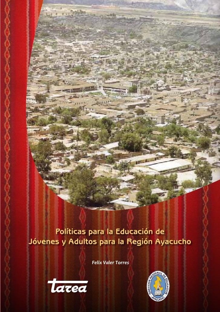Políticas para la Educación deJóvenes y Adultos para la Región Ayacucho               Felix Valer Torres