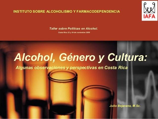 Alcohol, Género y Cultura: Algunas observaciones y perspectivas en Costa Rica Julio Bejarano, M.Sc. INSTITUTO SOBRE ALCOHO...