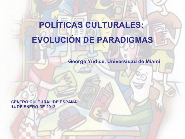 CENTRO CULTURAL DE ESPAÑA 14 DE ENERO DE 2012 POLÍTICAS CULTURALES:  EVOLUCIÓN DE PARADIGMAS George Yúdice, Universidad de...