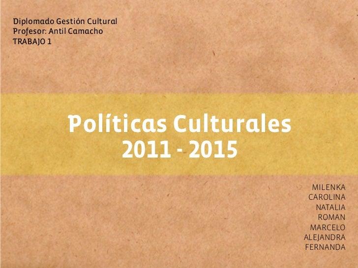 Diplomado Gestión CulturalProfesor: Antil CamachoTRABAJO 1             Políticas Culturales                  2011 - 2015  ...
