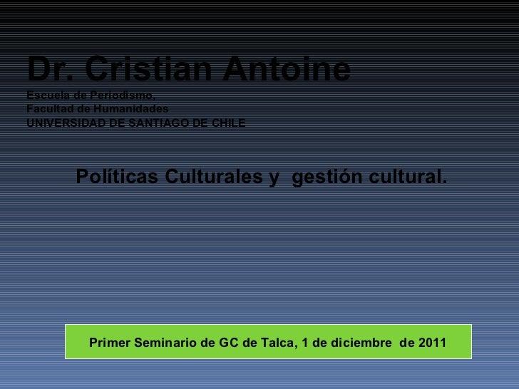 Políticas Culturales y  gestión cultural. Dr. Cristian Antoine Escuela de Periodismo, Facultad de Humanidades UNIVERSIDAD ...