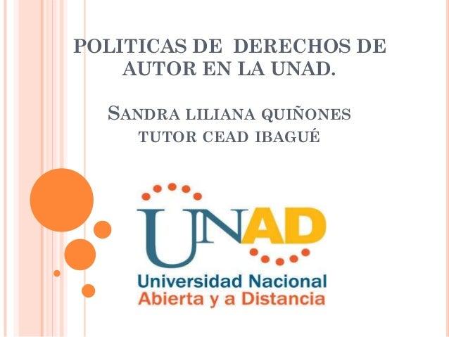 POLITICAS DE DERECHOS DE    AUTOR EN LA UNAD.  SANDRA LILIANA QUIÑONES     TUTOR CEAD IBAGUÉ