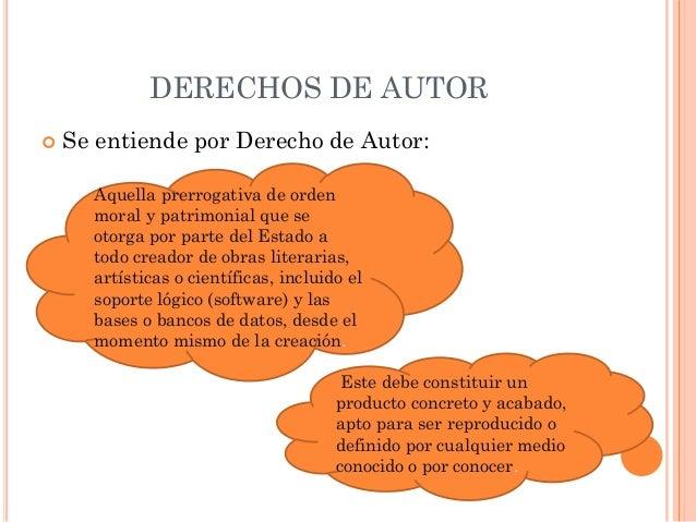DERECHOS DE AUTOR   Se entiende por Derecho de Autor:      Aquella prerrogativa de orden      moral y patrimonial que se ...