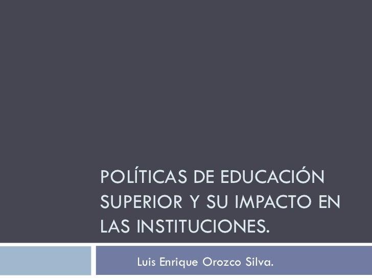 POLÍTICAS DE EDUCACIÓN SUPERIOR Y SU IMPACTO EN LAS INSTITUCIONES. Luis Enrique Orozco Silva.
