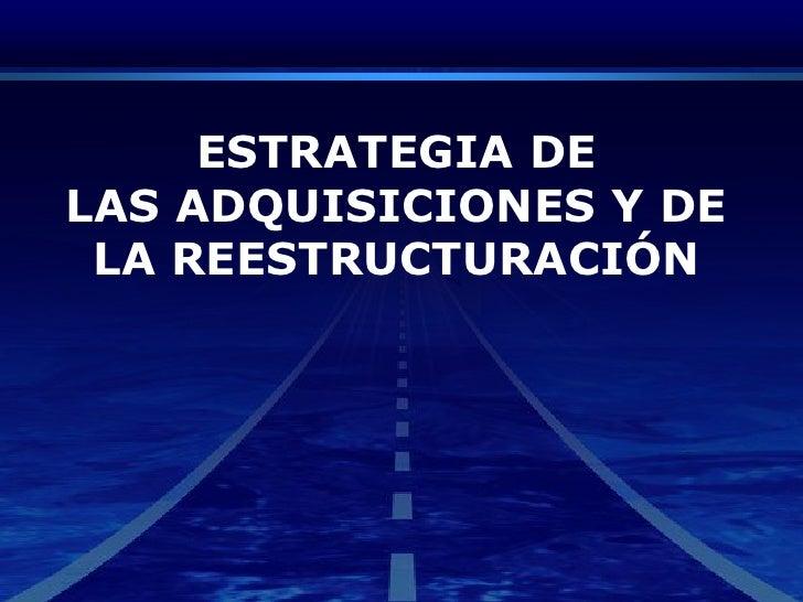 ESTRATEGIA DE<br />LAS ADQUISICIONES Y DE <br />LA REESTRUCTURACIÓN<br />