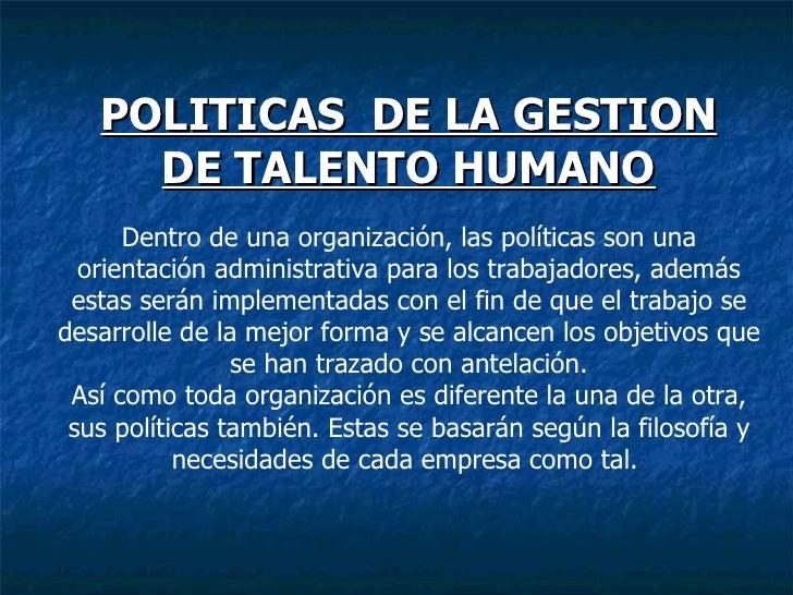 POLITICAS  DE LA GESTION DE TALENTO HUMANO Dentro de una organización, las políticas son una orientación administrativa pa...