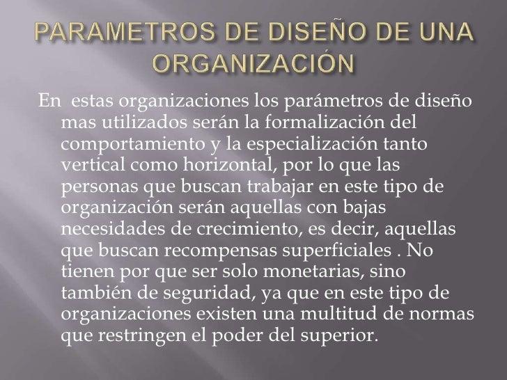 PARAMETROS DE DISEÑO DE UNA ORGANIZACIÓN <br />En  estas organizaciones los parámetros de diseño mas utilizados serán la f...