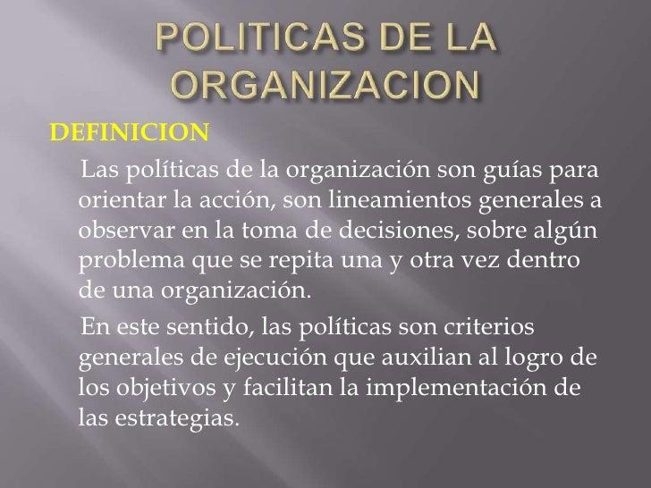 POLITICAS DE LA ORGANIZACION<br />DEFINICION<br />     Las políticas de la organización son guías para orientar la acción,...