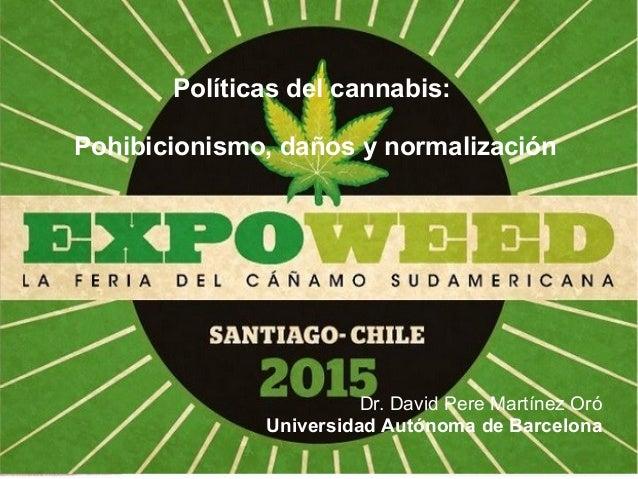 Políticas del cannabis: Pohibicionismo, daños y normalización Dr. David Pere Martínez Oró Universidad Autónoma de Barcelona