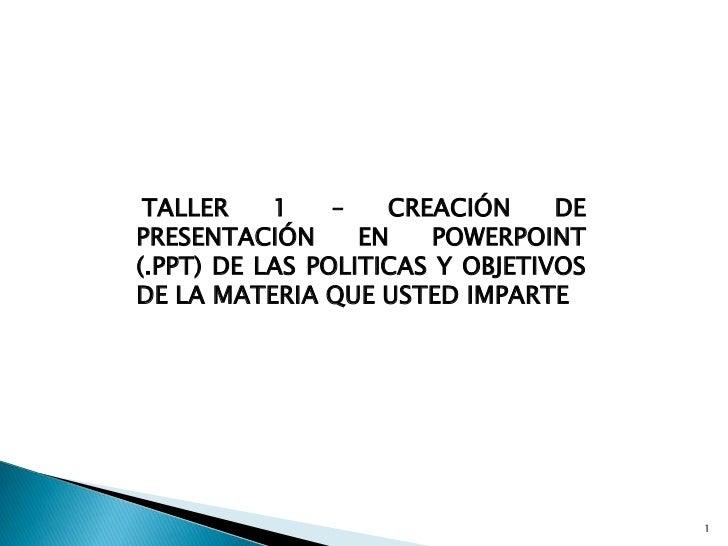 TALLER 1 – CREACIÓN DE PRESENTACIÓN EN POWERPOINT (.PPT) DE LAS POLITICAS Y OBJETIVOS DE LA MATERIA QUE USTED IMPARTE<br /...