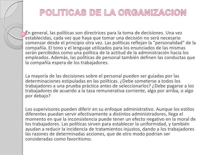 POLITICAS DE LA ORGANIZACION<br />En general, las políticas son directrices para la toma de decisiones. Una vez establecid...