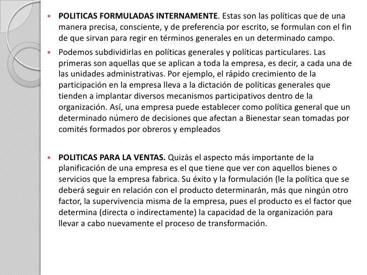 POLITICAS FORMULADAS INTERNAMENTE. Estas son las políticas que de una manera precisa, consciente, y de preferencia por esc...