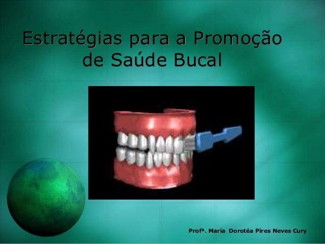 Estratégias para a Promoção de Saúde Bucal Profª. Maria Dorotéa Pires Neves Cury