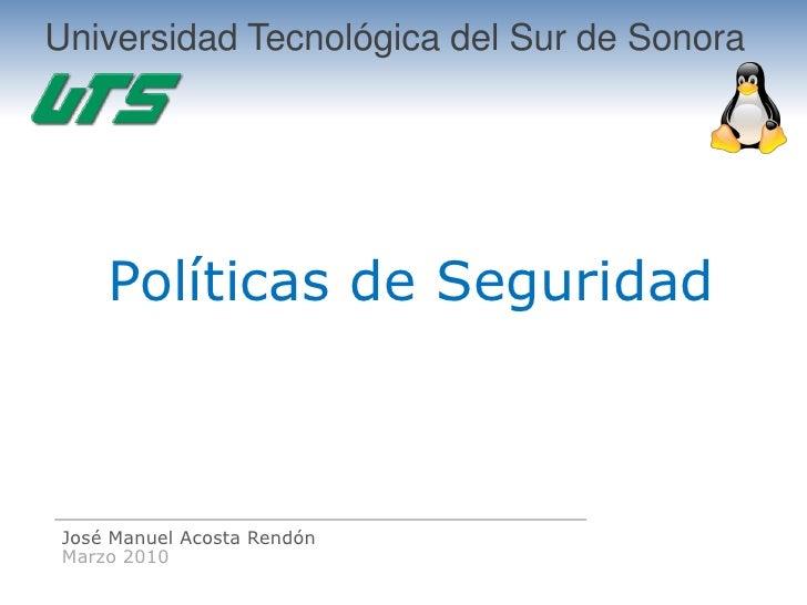 Universidad Tecnológica del Sur de Sonora          Políticas de Seguridad     José Manuel Acosta Rendón  Marzo 2010