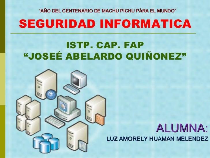 """SEGURIDAD INFORMATICA ALUMNA: LUZ AMORELY HUAMAN MELENDEZ """" AÑO DEL CENTENARIO DE MACHU PICHU PÀRA EL MUNDO"""" ISTP. CAP. FA..."""