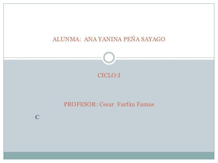 ALUNMA:  ANA YANINA PEÑA SAYAGOCICLO:IPROFESOR: Cesar  Farfán Famas <br />C<br />
