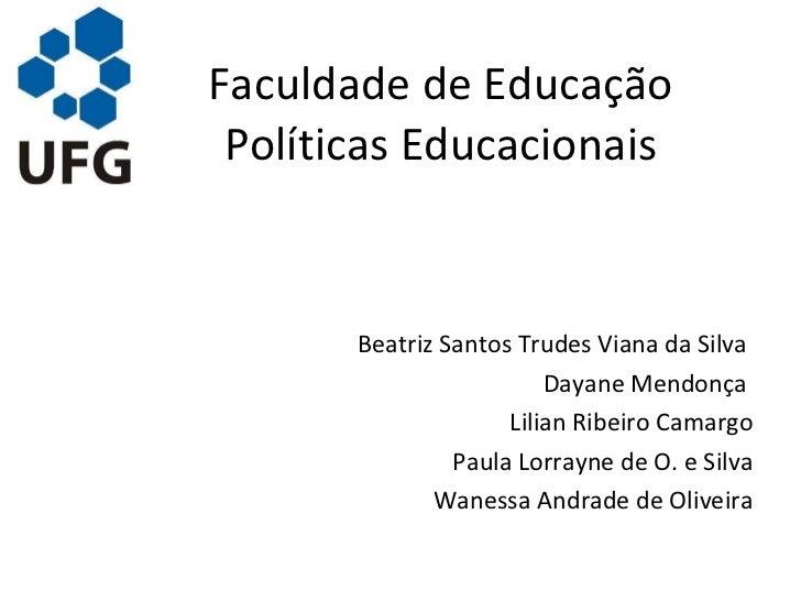 Faculdade de Educação Políticas Educacionais <ul><li>Beatriz Santos Trudes Viana da Silva  </li></ul><ul><li>Dayane Mendon...