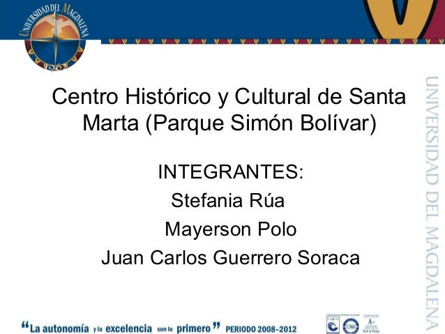 Centro Histórico y Cultural de SantaMarta (Parque Simón Bolívar)INTEGRANTES:Stefania RúaMayerson PoloJuan Carlos Guerrero ...
