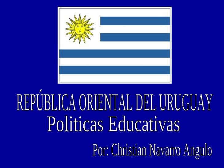 REPÚBLICA ORIENTAL DEL URUGUAY Politicas Educativas  Por: Christian Navarro Angulo