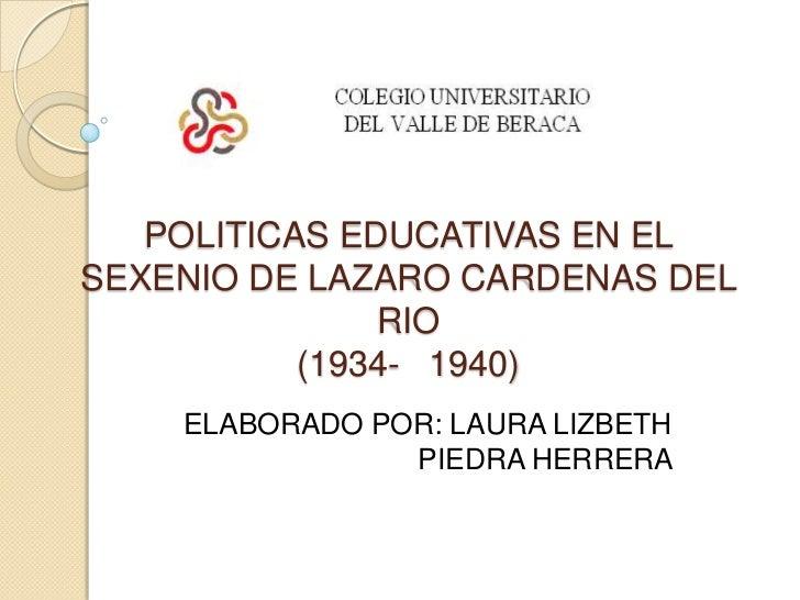 POLITICAS EDUCATIVAS EN EL SEXENIO DE LAZARO CARDENAS DEL RIO (1934-   1940)<br />ELABORADO POR: LAURA LIZBETH    PIEDRA H...