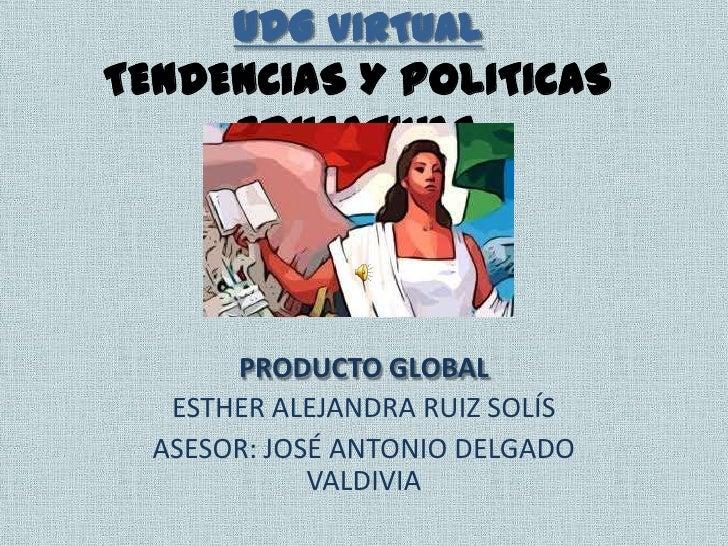 UDG VIRTUALTENDENCIAS Y POLITICAS     EDUCATIVAS       PRODUCTO GLOBAL   ESTHER ALEJANDRA RUIZ SOLÍS  ASESOR: JOSÉ ANTONIO...
