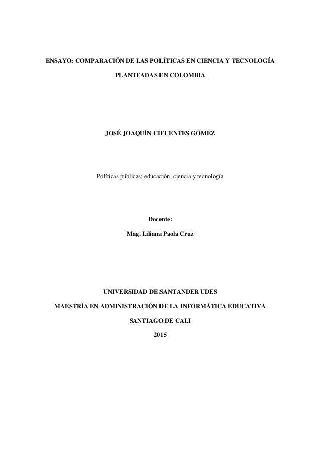 ENSAYO: COMPARACIÓN DE LAS POLÍTICAS EN CIENCIA Y TECNOLOGÍA PLANTEADAS EN COLOMBIA JOSÉ JOAQUÍN CIFUENTES GÓMEZ Políticas...