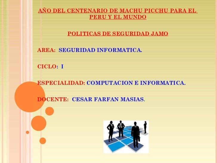 AÑO DEL CENTENARIO DE MACHU PICCHU PARA EL  PERU Y EL MUNDO POLITICAS DE SEGURIDAD JAMO AREA:  SEGURIDAD INFORMATICA. CICL...