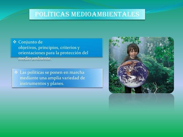 POLÍTICAS MEDIOAMBIENTALES Conjunto de  objetivos, principios, criterios y  orientaciones para la protección del  medio a...