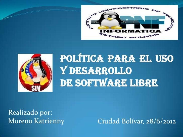 Política para el Uso              y Desarrollo              De Software LibreRealizado por:Moreno Katrienny    Ciudad Bolí...