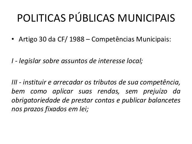 POLITICAS PÚBLICAS MUNICIPAIS • Artigo 30 da CF/ 1988 – Competências Municipais: I - legislar sobre assuntos de interesse ...