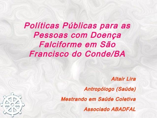 Políticas Públicas para as Pessoas com Doença Falciforme em São Francisco do Conde/BA Altair Lira Antropólogo (Saúde) Mest...