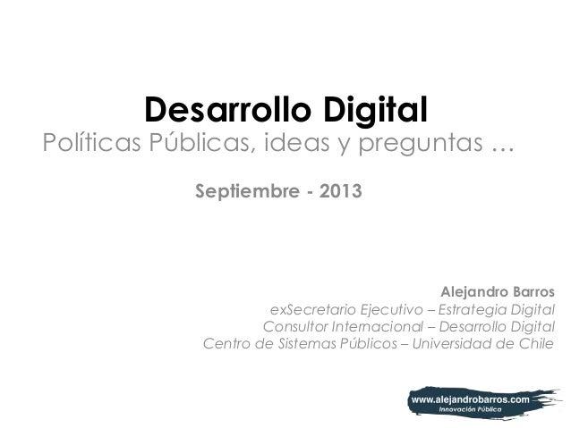 Desarrollo Digital Políticas Públicas, ideas y preguntas … Septiembre - 2013 Alejandro Barros exSecretario Ejecutivo – Est...