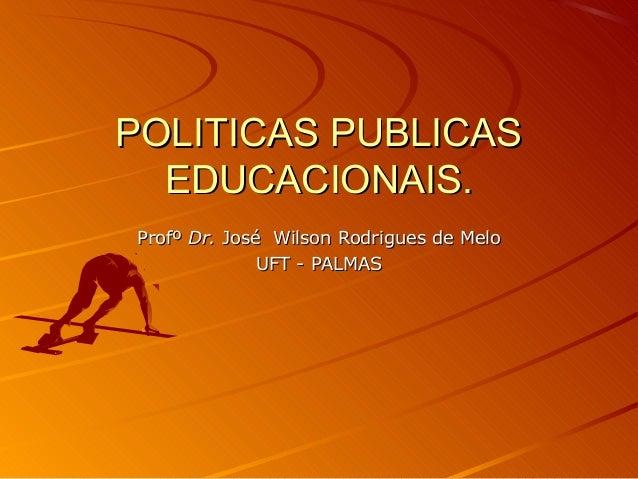POLITICAS PUBLICAS EDUCACIONAIS. Profº Dr. José Wilson Rodrigues de Melo UFT - PALMAS