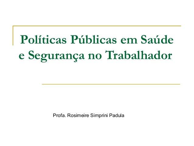 Políticas Públicas em Saúdee Segurança no Trabalhador      Profa. Rosimeire Simprini Padula