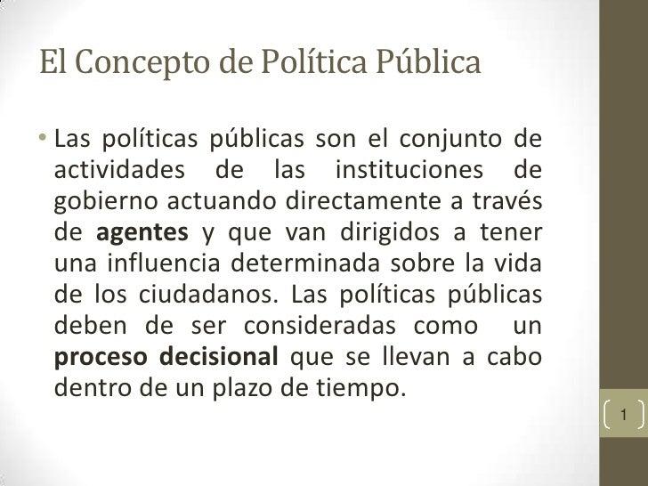 El Concepto de Política Pública• Las políticas públicas son el conjunto de  actividades de las instituciones de  gobierno ...