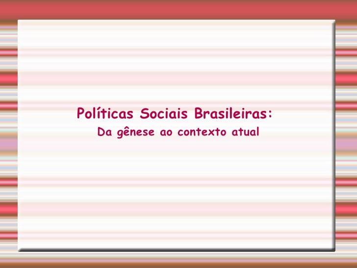 <ul><ul><li>Políticas Sociais Brasileiras:  </li></ul></ul><ul><ul><li>Da gênese ao contexto atual </li></ul></ul>