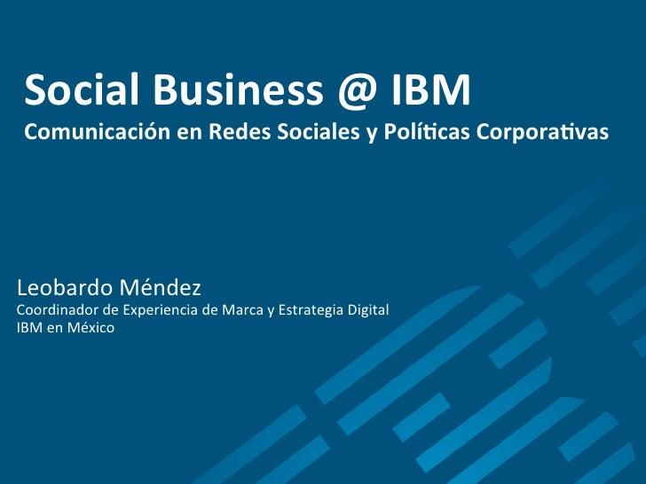 Social Business @ IBM  Comunicación en Redes Sociales y Polí8cas Corpora8vas             Leobardo ...