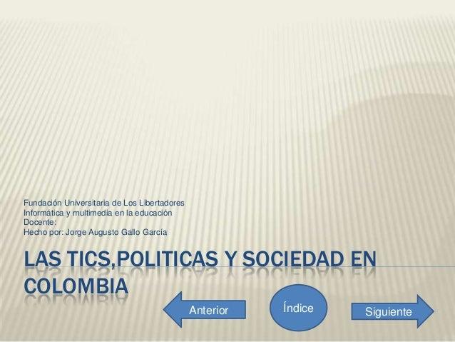 LAS TICS,POLITICAS Y SOCIEDAD ENCOLOMBIAFundación Universitaria de Los LibertadoresInformática y multimedia en la educació...