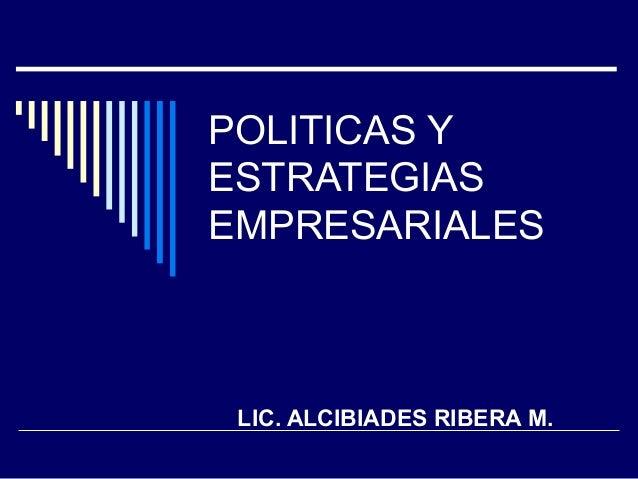 POLITICAS Y ESTRATEGIAS EMPRESARIALES LIC. ALCIBIADES RIBERA M.