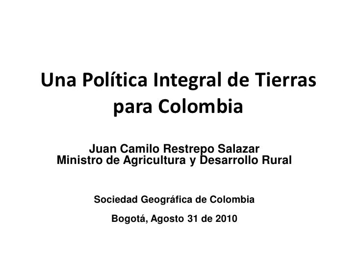 Una Política Integral de Tierras        para Colombia      Juan Camilo Restrepo Salazar Ministro de Agricultura y Desarrol...