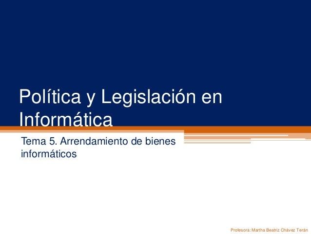 Política y Legislación en Informática Tema 5. Arrendamiento de bienes informáticos Profesora: Martha Beatriz Chávez Terán