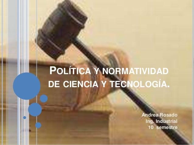 POLÍTICA Y NORMATIVIDAD DE CIENCIA Y TECNOLOGÍA. Andrea Rosado Ing. Industrial 10 semestre