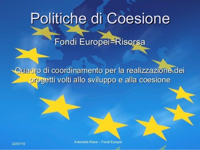 22/07/15 Politiche di CoesionePolitiche di Coesione Fondi Europei=RisorsaFondi Europei=Risorsa Quadro di coordinamento per...