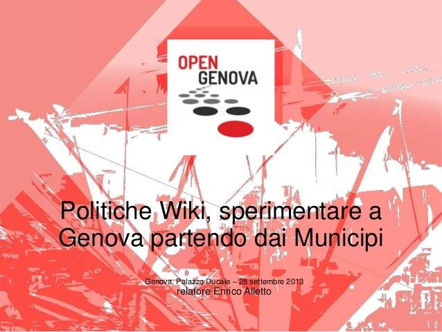Politiche Wiki, sperimentare a Genova partendo dai Municipi Genova, Palazzo Ducale – 28 settembre 2013 relatore Enrico All...