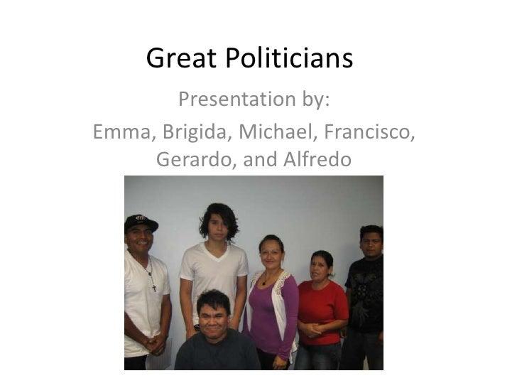 Great Politicians<br />Presentation by:<br />Emma, Brigida, Michael, Francisco, Gerardo, and Alfredo<br />