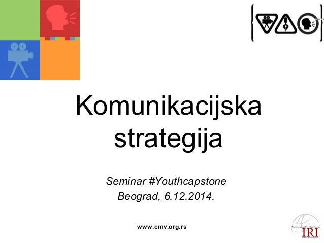Komunikacijska  strategija  Seminar #Youthcapstone  Beograd, 6.12.2014.  www.cmv.org.rs