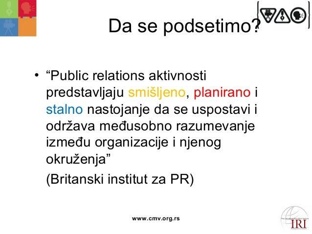 """Da se podsetimo?  • """"Public relations aktivnosti  predstavljaju smišljeno, planirano i  stalno nastojanje da se uspostavi ..."""
