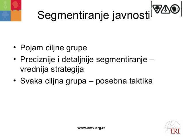 Segmentiranje javnosti  • Pojam ciljne grupe  • Preciznije i detaljnije segmentiranje –  vrednija strategija  • Svaka cilj...