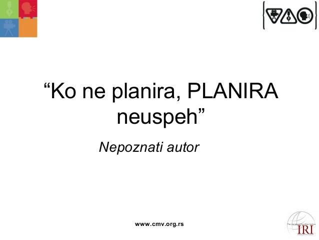 """""""Ko ne plаnirа, PLANIRA  neuspeh""""  Nepoznаti аutor  www.cmv.org.rs"""